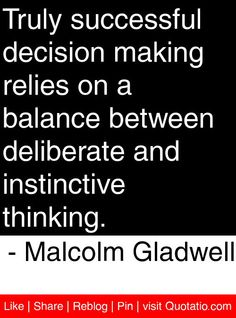 Truly successful decision making relies on a balance between deliberate and instinctive thinking. - Malcolm Gladwell #quotes #quotations