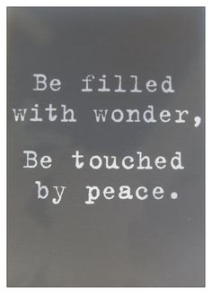 """Be filled with wonder, be touched by peace."" - Unknown quote via 