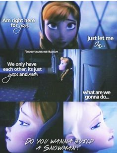 """Anna and Elsa : """"Elsa ? Please I know you're in there, people are asking where you've been. They say 'have courage', and I'm trying to, I'm right out here for you, just let me in, we only have each other, it's just you and me, what are we gonna do ? Do you want to build a snowman ?"""""""