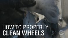 Here's how to properly clean   your wheels: