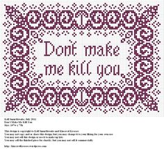Design: Don't Make me Kill You Size:107w x 75h Designer: Kell Smurthwaite, Kincavel Krosses Permissions: This design is copyright to Kell Smurthwaite and Kincavel Krosses You may use, copy and/or s...
