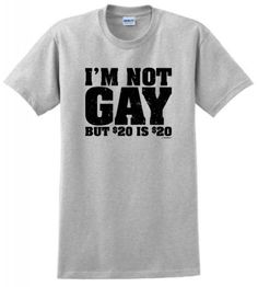 Im Not Gay But 20 Bucks is 20 Bucks T-Shirt Large Ash
