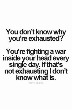 you don't know why you're exhausted? you're fighting a war inside your head every single day. if that's not exhausting i don't know what is...