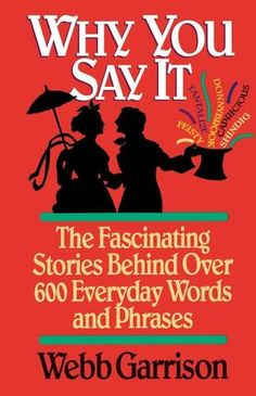 Why You Say It: The Fascinating Stories Behind Over 600 Words and Phrases by Webb Garrison