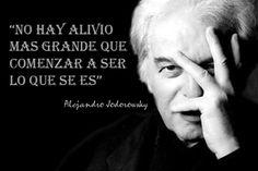 ... No hay alivio más grande que comenzar a ser lo que se es. Alejandro Jodorowsky.