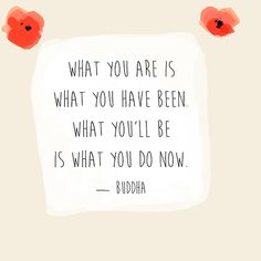 """""""What you are is what you have been. What you'll be is what you do now."""" — Buddha"""