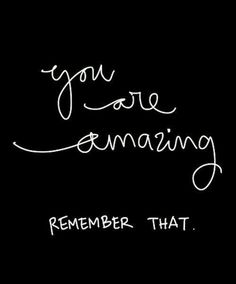 you are amazing remember that.