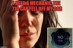 First World Problems | I NEED A MECHANIC THE 710 CAP FELL OFF MY CAR | image tagged in memes,first world problems | made w/ Imgflip meme maker