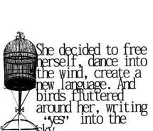 """She decided to free herself, dance into the wind, create a new language. And birds fluttered around her, writing """"yes"""" into the sky."""