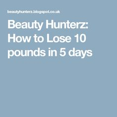 Beauty Hunterz: How to Lose 10 pounds in 5 days