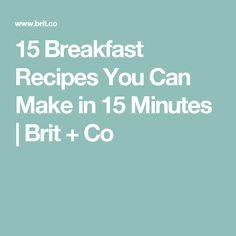 15 Breakfast Recipes You Can Make in 15 Minutes | Brit + Co