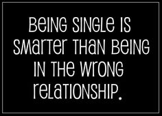 Being single is smarter than being in the wrong relationship