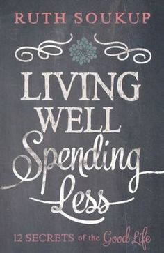 Living Well Spending Less: 12 Secrets of the Good Life by Ruth Soukup