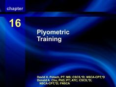 Plyometric Training David H. Potach, PT; MS; CSCS,*D; NSCA-CPT,*D Donald A. Chu, PhD; PT; ATC; CSCS,*D; NSCA-CPT,*D; FNSCA chapter 16 Plyometric Training.