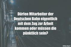 Dürfen Mitarbeiter der Deutschen Bahn eigentlich mit dem Zug zur Arbeit kommen oder müssen die pünktlich sein?