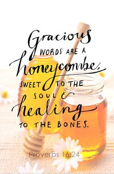 "Proverbs 16:24 (ESV) ""Gracious words are like a honeycomb, sweetness to the soul and health to the body."""