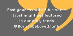 Post your favorite Bible verse! It just might get featured in our daily feeds Born To Be Loved #BornToBeLoved #faith #dailyBibleverse #pray