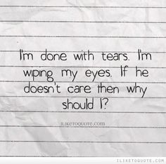 I'm done with tears. I'm wiping my eyes. If he doesn't care then why should I? #heartbreak #quotes #sayings