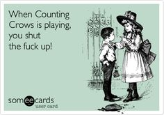 When Counting Crows is playing, you shut the fuck up! | Friendship Ecard | someecards.com