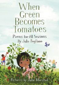 When Green Becomes Tomatoes: Poems for All Seasons by Julie Fogliano, Julie Morstad | | 9781596438521 | Hardcover | Barnes & Noble