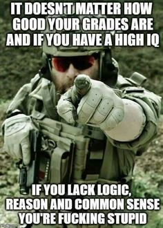 It doesn't matter how good your grades are and if you have a high IQ. If you lack logic, reason and common sense, you're fucking stupid. Military Memes, Military Life, Military Personnel, Military Army, Military History, Great Quotes, Inspirational Quotes, Pomes, Twisted Humor