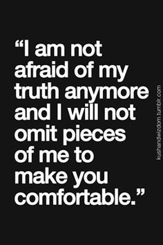 """""""I am not afraid of my truth any more and I will not omit pieces of me to make you comfortable.""""  It is not my job to accommodate you nor to beg you to accommodate me."""