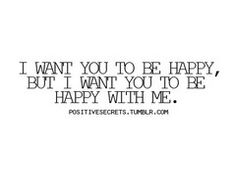 I want you to be happy, but I want you to be happy with me