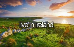 Before I die, I want to...live in Ireland for a few months