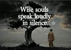 Wise souls speak loudly in silence. people who aren't you typical hyperactive person might be the ones who know more than you could imagine.