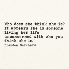 'Who does she think she is? It appears she is someone living her life unconcerned with who YOU think she is'.