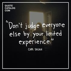 """Don't judge everyone else by your limited experience."" –– Carl Sagan"