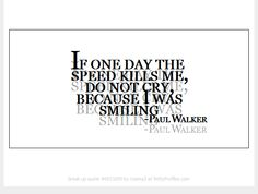 If one day the speed kills me, do not cry, because I was smiling - Paul Walker  - Witty Profiles Quote 6931695 http://wittyprofiles.com/q/6931695