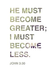 He must become greater; I must become less. John 3:30