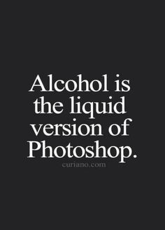 Funny Quotes : QUOTATION – Image : Quotes Of the day – Life Quote Alcohol is the liquid version of photoshop. Motivational Quotes, Funny Quotes, Inspirational Quotes, Funny Alcohol Quotes, Beer Quotes, Funny Memes, Life Quotes To Live By, Love Quotes, Quote Life