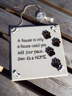 A HOUSE IS only a house until you add four paws... Then it's a HOME - dog plaque…