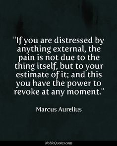 """If you are distressed by anything external, the pain is not due to the thing itself, but to your estimate of it; and this you have the power to revoke at any moment."" ~ Marcus Aurelius is creative inspiration for us. Get more photo about Quotes related with by looking …"