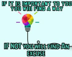 If it is important to you  You will find a way  If not you will find an excuse.