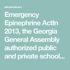 Emergency Epinephrine ActIn 2013, the Georgia General Assembly authorized public and private schools to acquire and stock a supply of auto-injectable epinephrine, and to authorize trained lay personnel to administer epinephrine to students experiencing an anaphylactic reaction. To encourage schools to take advantage of the law, the legislature also granted immunity from civil liability for persons who choose in good faith to administer or not administer epinephrine in the school setting…
