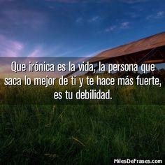 Frase: Que irónica es la vida, la persona que saca lo mejor de ti y te hace más fuerte, es tu debilidad. - Frases en foto gratis!