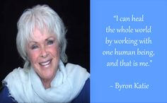 """""""I can heal the whole world by working with one human being, and that is me."""" ~ Byron Katie"""
