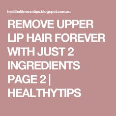 REMOVE UPPER LIP HAIR FOREVER WITH JUST 2 INGREDIENTS PAGE 2 | HEALTHYTIPS