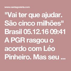 """""""Vai ter que ajudar. São cinco milhões""""  Brasil 05.12.16 09:41 A PGR rasgou o acordo com Léo Pinheiro.  Mas seu depoimento foi essencial para que a Lava Jato pegasse o petista Marco Maia, homem de Dilma Rousseff, e o peemedebista Vital do Rêgo, homem de Renan Calheiros.  Reveja aqui.    LÉO PINHEIRO DELATA VITALZINHO, HOJE NO TCU  Brasil 13.09.16 16:25 Léo Pinheiro narrou diversos encontros com Gim Argello e Vital do Rêgo. Num deles, a dupla explicou como seria a CPI da Petrobras e o que…"""