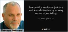 전문가는 주제를 아주 잘 알고 있습니다. 모델은 단순히 말하는 대신 보여줌으로써 가르칩니다. -토마스 레오나드 Very Well, Fails, Texts, Finding Yourself, Language, Author, Teaching, Sayings