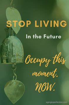 Stop Living in the Future - be here now! #beherenow #livelifenow #encouragement #quote #agingtoperfection