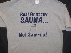 "Real Finns say SAUNA (sow-nah)!...*It 's like fingernails on a chalkboard to hear people pronounce it wrong! It's Sau-na (like Maui's ""au"" sound.)"