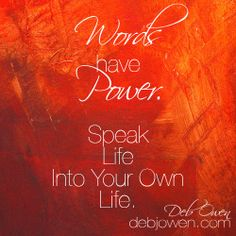 Words have power.  Speak life into your own life.  Then speak them into others.  http://ow.ly/rDUoD - debjowen.com