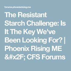 The Resistant Starch Challenge: Is It The Key We've Been Looking For? | Phoenix Rising ME / CFS Forums