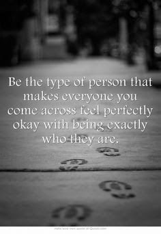 Be the type of person that makes everyone you come across feel perfectly okay with being exactly who they are.