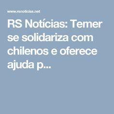 RS Notícias: Temer se solidariza com chilenos e oferece ajuda p...