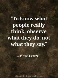 To know what people really think, observe what they do, not what they say. -Descartes